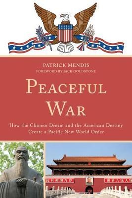 Peaceful War: How the Chinese Dream and the American Destiny Create a New Pacific World Order  by  Patrick Mendis