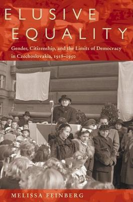Elusive Equality: Gender, Citizenship, and the Limits of Democracy in Czechoslovokia, 1918-1950  by  Melissa Feinberg