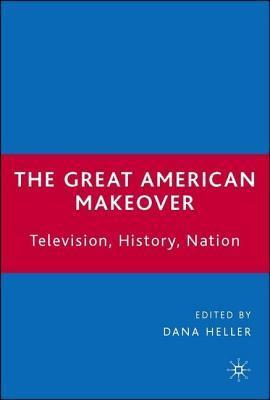 Great American Makeover: Television, History, Nation Dana Heller