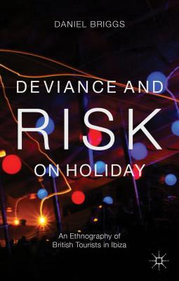 Deviance and Risk on Holiday: An Ethnography of British Tourists in Ibiza  by  Daniel Briggs