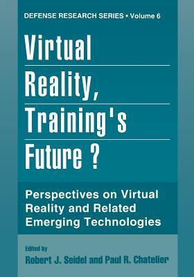 Virtual Reality, Training S Future?: Perspectives on Virtual Reality and Related Emerging Technologies  by  Robert J. Seidel