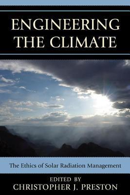 Engineering the Climate: The Ethics of Solar Radiation Management Christopher J. Preston