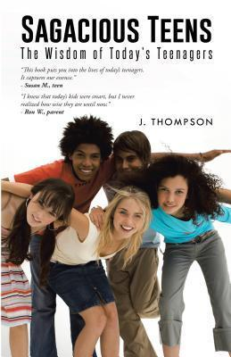 Sagacious Teens: The Wisdom of Todays Teenagers  by  J Thompson