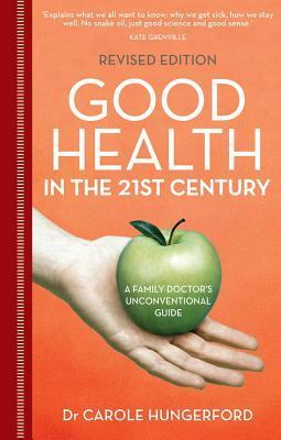 Good Health in the 21st Century: A Family Doctors Unconventional Guide  by  Carole Dr Hungerford