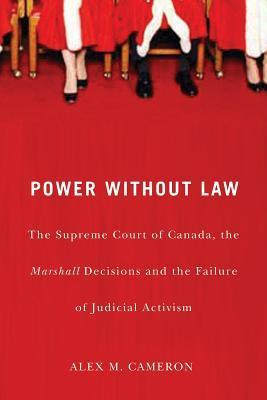 Power Without Law: The Supreme Court of Canada, the Marshall Decisions and the Failure of Judicial Activism  by  Alex M. Cameron