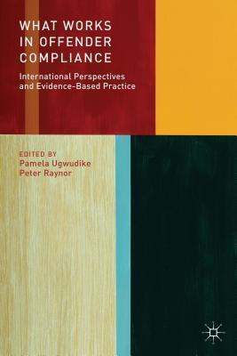 What Works in Offender Compliance: International Perspectives and Evidence-Based Practice  by  Pamela Ugwudike
