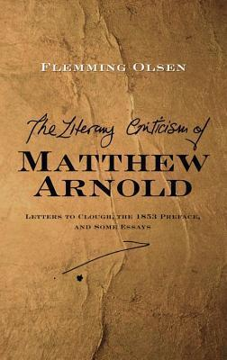 Literary Criticism of Matthew Arnold: Letters to Clough, the 1853 Preface, and Some Essays Flemming Olsen