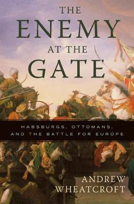 Enemy at the Gate: Habsburgs, Ottomans, and the Battle for Europe Andrew Wheatcroft