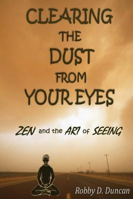 Clearing the Dust from Your Eyes: Zen and the Art of Seeing Robby D. Duncan