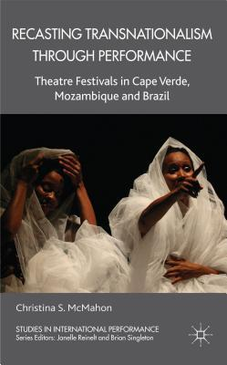 Recasting Transnationalism Through Performance: Theatre Festivals in Cape Verde, Mozambique and Brazil  by  Christina S. McMahon