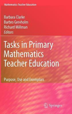 Tasks in Primary Mathematics Teacher Education: Purpose, Use and Examples. Mathematics Teacher Education, Volume 4. Barbara Clarke
