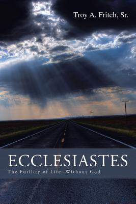 Ecclesiastes: The Futility of Life, Without God  by  Troy A. Fritch Sr.