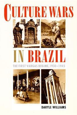 Culture Wars in Brazil: The First Vargas Regime, 1930 1945 Daryle Williams