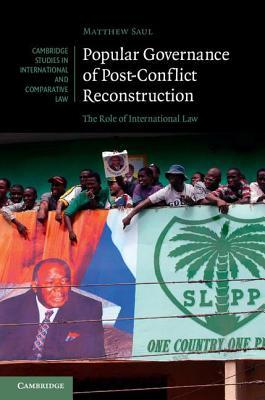 Popular Governance of Post-Conflict Reconstruction: The Role of International Law Matthew Saul