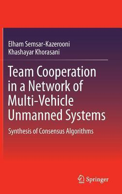 Team Cooperation in a Network of Multi-Vehicle Unmanned Systems: Synthesis of Consensus Algorithms  by  Elham Semsar-Kazerooni