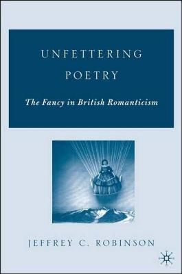 Unfettering Poetry: The Fancy in British Romanticism  by  Jeffrey Cane Robinson