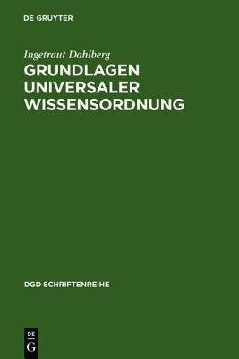 Grundlagen Universaler Wissensordnung: Probleme Und Moglichkeiten Eines Universalen Klassifikationssystems Des Wissens Ingetraut Dahlberg