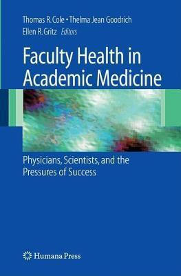 Faculty Health in Academic Medicine: Physicians, Scientists, and the Pressures of Success  by  Thomas R. Cole