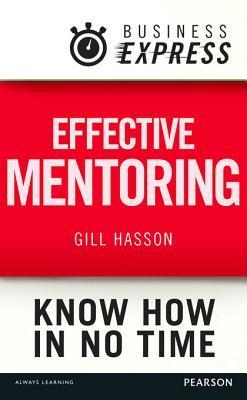 Business Express: Effective Mentoring: Understand the Skills and Techniques of a Successful Mentor Gill Hasson