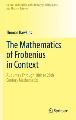 Mathematics of Frobenius in Context: A Journey Through 18th to 20th Century Mathematics  by  Thomas Hawkins