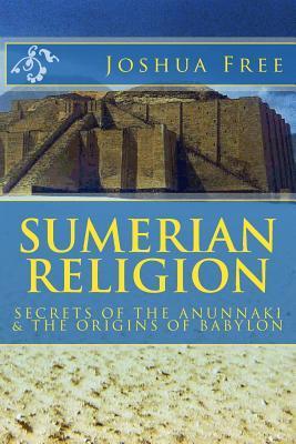Sumerian Religion: Secrets of the Anunnaki & the Origins of Babylon Joshua Free