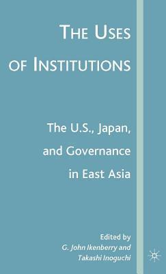 Uses of Institutions: The U.S., Japan, and Governance in East Asia G D Ikenberry