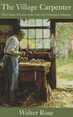 Village Carpenter, The: The Classic Memoir of the Life of a Victorian Craftsman  by  Walter Rose