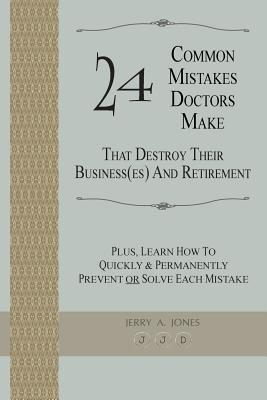 24 Common Mistakes Doctors Make That Destroy Their Business(es) and Retirement: Plus, Learn How to Quickly & Permanently Prevent or Solve Each Mistake  by  Jerry A. Jones