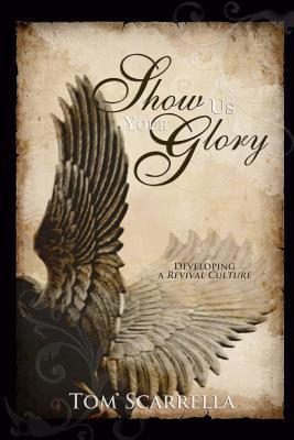 Show Us Your Glory: Developing a Revival Culture  by  Tom Scarrella