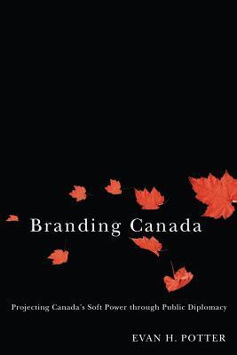 Branding Canada: Projecting Canadas Soft Power Through Public Diplomacy  by  Evan H. Potter