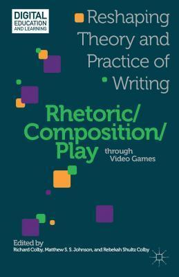 Rhetoric/Composition/Play Through Video Games: Reshaping Theory and Practice of Writing  by  Richard Colby