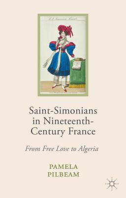 Saint-Simonians in Nineteenth-Century France: From Free Love to Algeria  by  Pamela M Pilbeam