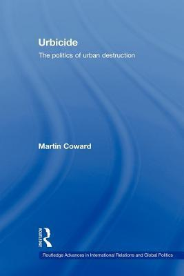 Urbicide. Routledge Advances in International Relations and Global Politics, Volume 66.  by  Martin Coward