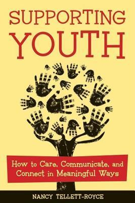 Supporting Youth: How to Care, Communicate, and Connect in Meaningful Ways Nancy Tellett-Royce
