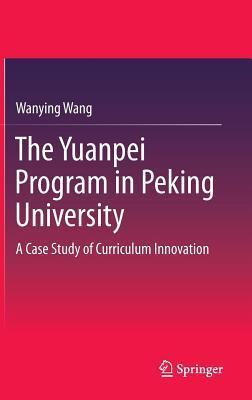 The Yuanpei Program in Peking University: A Case Study of Curriculum Innovation  by  Wanying Wang