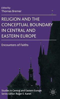 Religion and the Conceptual Boundary in Central and Eastern Europe: Encounters of Faiths  by  Thomas Bremer