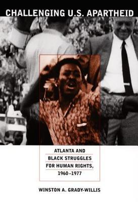 Challenging U.S. Apartheid: Atlanta and Black Struggles for Human Rights, 1960 1977  by  Winston A. Grady-Willis