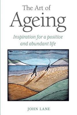 Art of Ageing: Inspiration for a Positive and Abundant Later Life John Lane