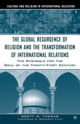 Global Resurgence of Religion and the Transformation of International Relations: The Struggle for the Soul of the Twenty-First Century Scott M. Thomas