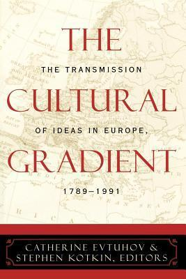 The Cultural Gradient: The Transmission of Ideas in Europe, 1789-1991  by  Catherine Evtuhov