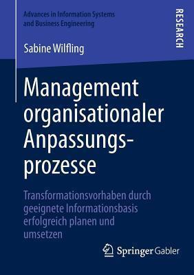 Management Organisationaler Anpassungsprozesse: Transformationsvorhaben Durch Geeignete Informationsbasis Erfolgreich Planen Und Umsetzen  by  Sabine Wilfling