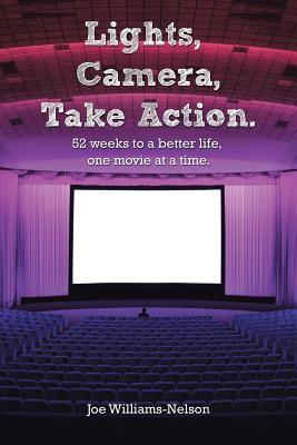Lights, Camera, Take Action: 52 Weeks to a Better Life, One Movie at a Time. Joe Williams-Nelson