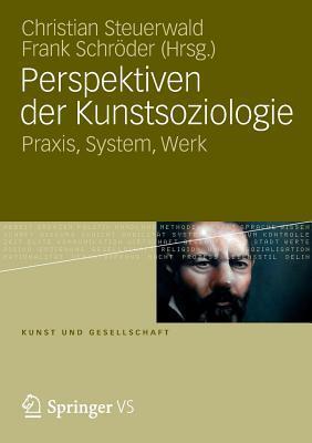 Perspektiven Der Kunstsoziologie: Praxis, System, Werk Christian Steuerwald