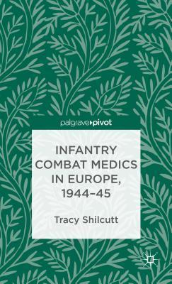 Infantry Combat Medics in Europe, 1944-45 Tracy Shilcutt