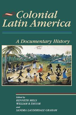 Colonial Latin America: A Documentary History  by  Kenneth Mills