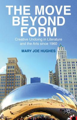 Move Beyond Form: Creative Undoing in Literature and the Arts Since 1960  by  Mary Joe Hughes