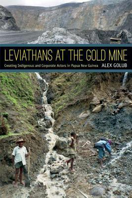 Leviathans at the Gold Mine: Creating Indigenous and Corporate Actors in Papua New Guinea  by  Alex Golub