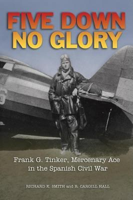 Five Down, No Glory: Frank G. Tinker, Merenary Ace in the Spanish Civil  by  Roland Hall