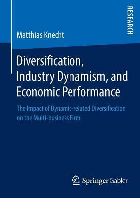 Diversification, Industry Dynamism, and Economic Performance: The Impact of Dynamic-Related Diversification on the Multi-Business Firm  by  Matthias Knecht