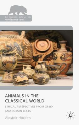 Animals in the Classical World: Ethical Perspectives from Greek and Roman Texts Alastair Harden